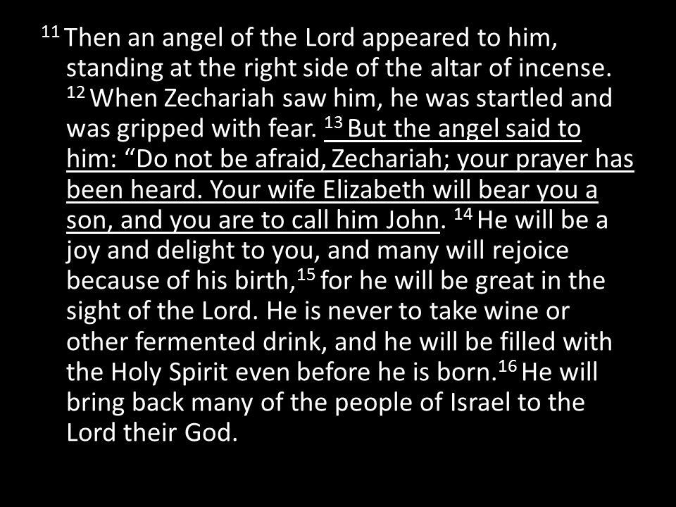 11 Then an angel of the Lord appeared to him, standing at the right side of the altar of incense. 12 When Zechariah saw him, he was startled and was g