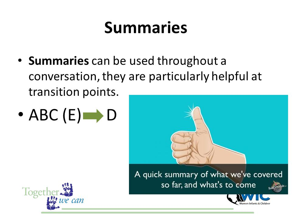 Summaries Summaries can be used throughout a conversation, they are particularly helpful at transition points.