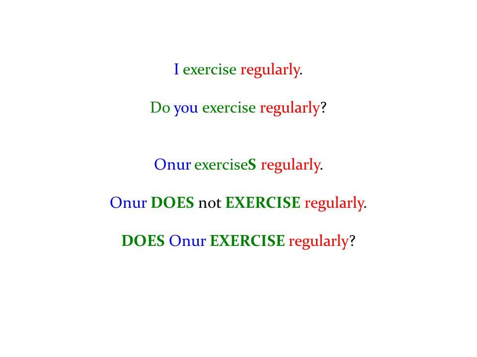 I exercise regularly. Do you exercise regularly? Onur exerciseS regularly. Onur DOES not EXERCISE regularly. DOES Onur EXERCISE regularly?