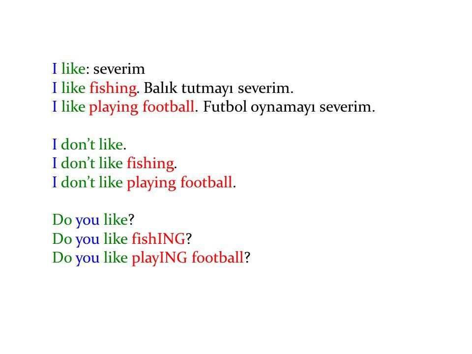 I like: severim I like fishing. Balık tutmayı severim. I like playing football. Futbol oynamayı severim. I don't like. I don't like fishing. I don't l