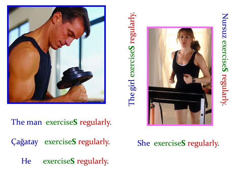 The man exerciseS regularly. Çağatay exerciseS regularly. He exerciseS regularly. S The girl exerciseS regularly. S Nursuz exerciseS regularly. S She