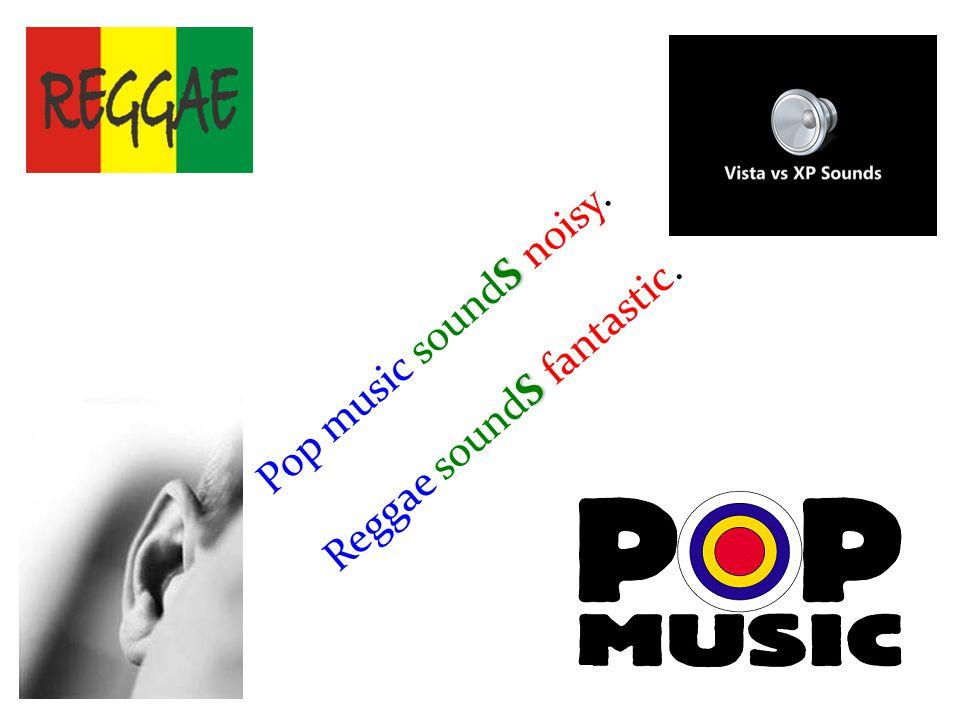 S Pop music soundS noisy. S Reggae soundS fantastic.