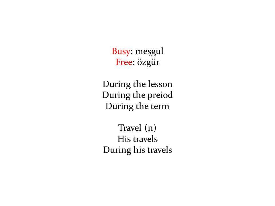Busy: meşgul Free: özgür During the lesson During the preiod During the term Travel (n) His travels During his travels