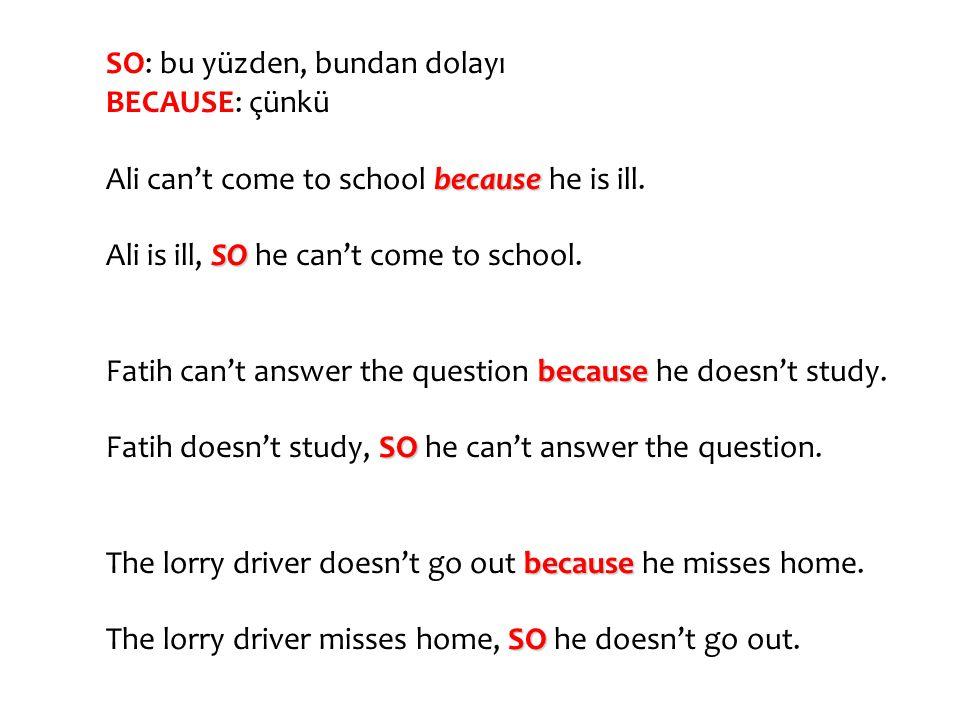 SO: bu yüzden, bundan dolayı BECAUSE: çünkü Ali can't come to school b bb because he is ill. Ali is ill, S SS SO he can't come to school. Fatih can't