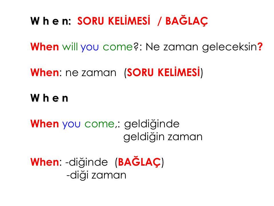 W h e n: SORU KELİMESİ / BAĞLAÇ When will you come?: Ne zaman geleceksin ? When : ne zaman ( SORU KELİMESİ ) W h e n When you come,: geldiğinde geldiğ