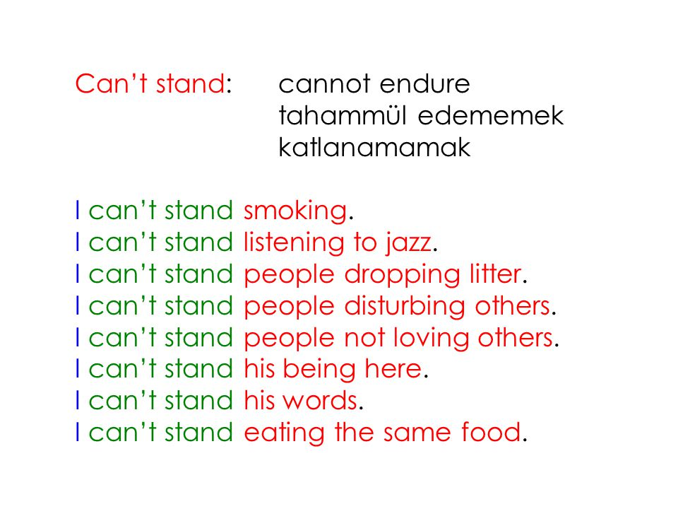 Can't stand:cannot endure tahammül edememek katlanamamak I can't stand smoking. I can't stand listening to jazz. I can't stand people dropping litter.