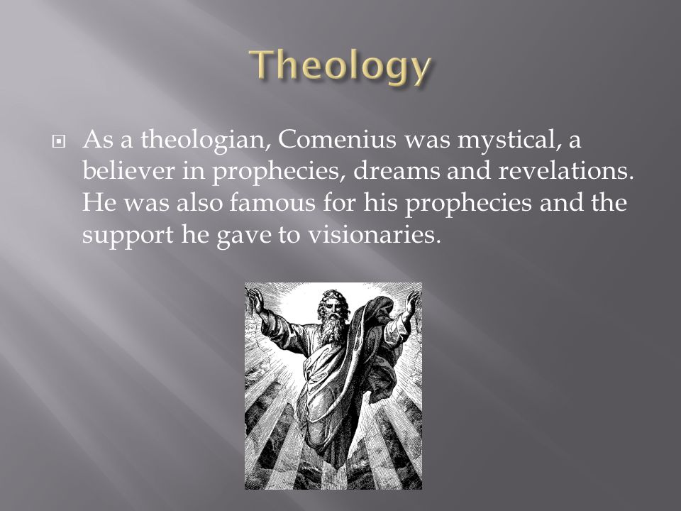  As a theologian, Comenius was mystical, a believer in prophecies, dreams and revelations.
