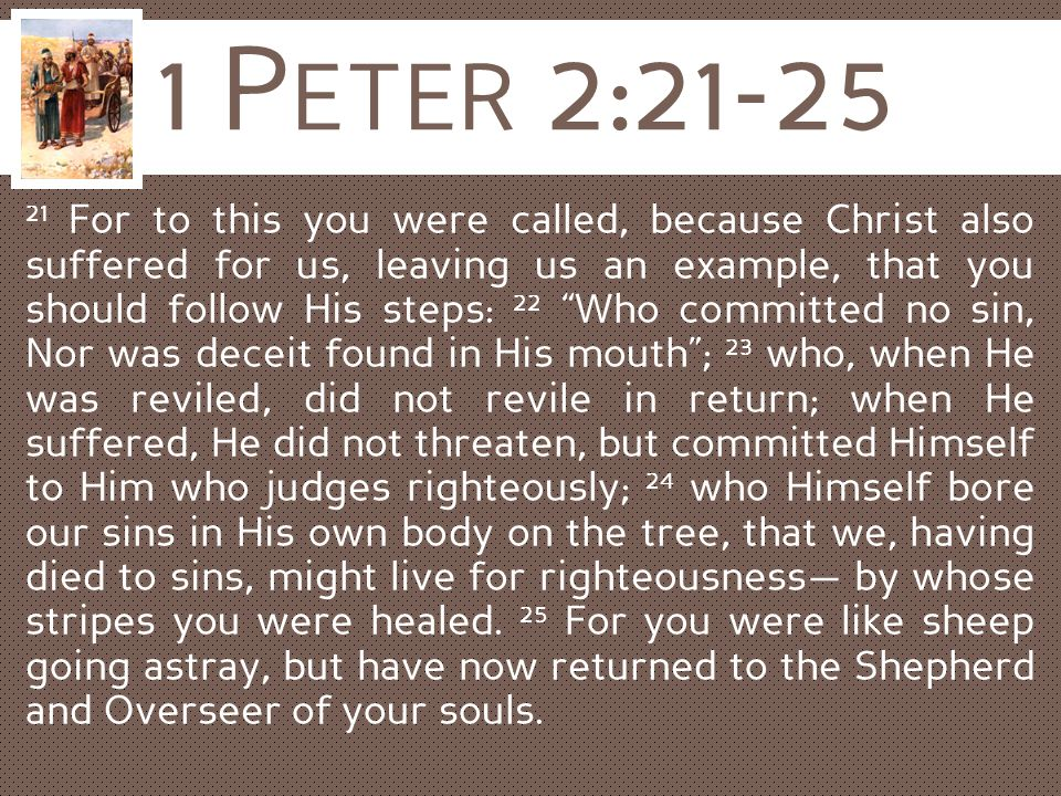 "1 P ETER 2:21-25 21 For to this you were called, because Christ also suffered for us, leaving us an example, that you should follow His steps: 22 ""Who"