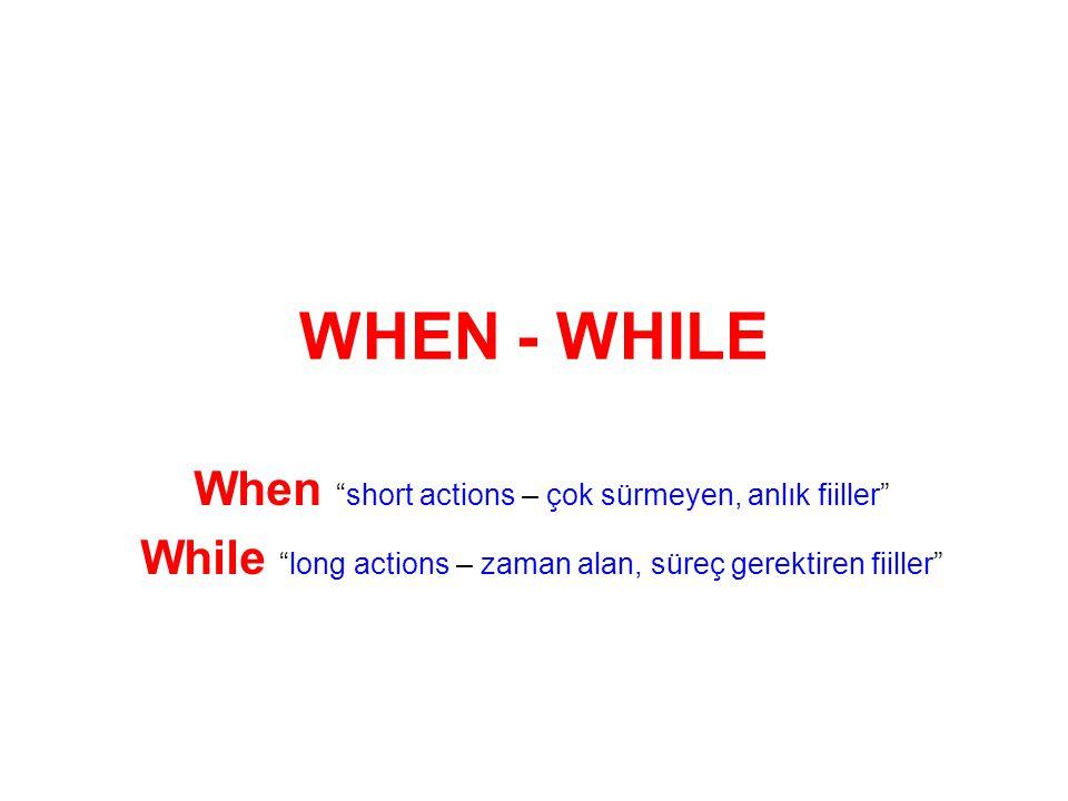 WHEN - WHILE When short actions – çok sürmeyen, anlık fiiller While long actions – zaman alan, süreç gerektiren fiiller