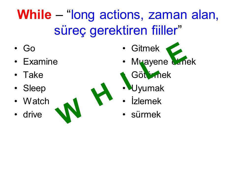 Go Examine Take Sleep Watch drive Gitmek Muayene etmek Götürmek Uyumak İzlemek sürmek While – long actions, zaman alan, süreç gerektiren fiiller W H I L E