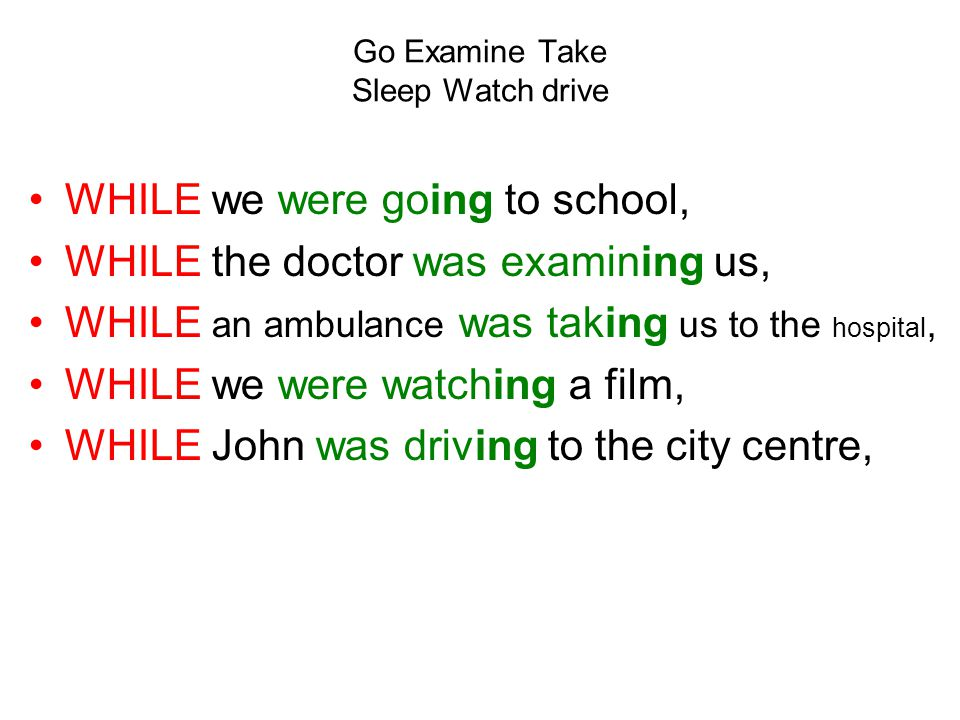 Go Examine Take Sleep Watch drive WHILE we were going to school, WHILE the doctor was examining us, WHILE an ambulance was taking us to the hospital, WHILE we were watching a film, WHILE John was driving to the city centre,