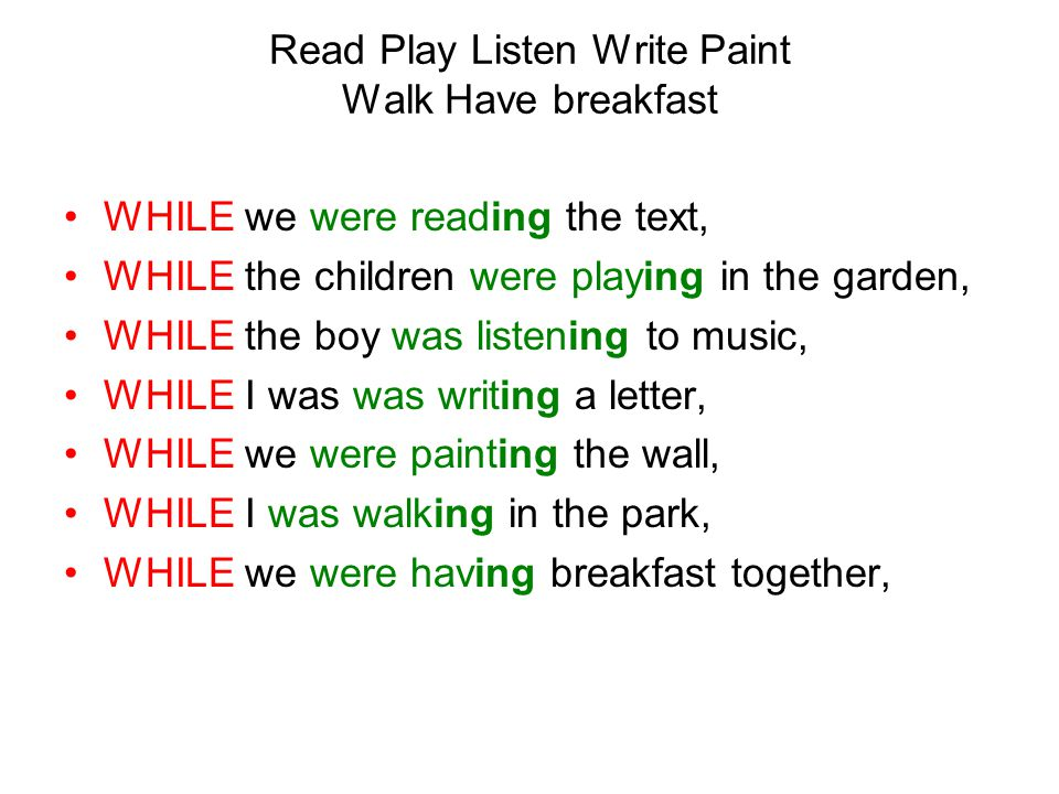 WHILE we were reading the text, WHILE the children were playing in the garden, WHILE the boy was listening to music, WHILE I was was writing a letter, WHILE we were painting the wall, WHILE I was walking in the park, WHILE we were having breakfast together, Read Play Listen Write Paint Walk Have breakfast