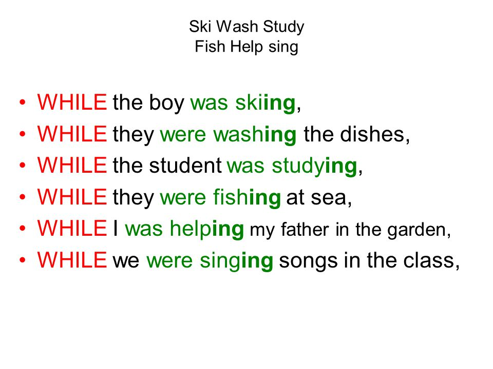 Ski Wash Study Fish Help sing WHILE the boy was skiing, WHILE they were washing the dishes, WHILE the student was studying, WHILE they were fishing at sea, WHILE I was helping my father in the garden, WHILE we were singing songs in the class,