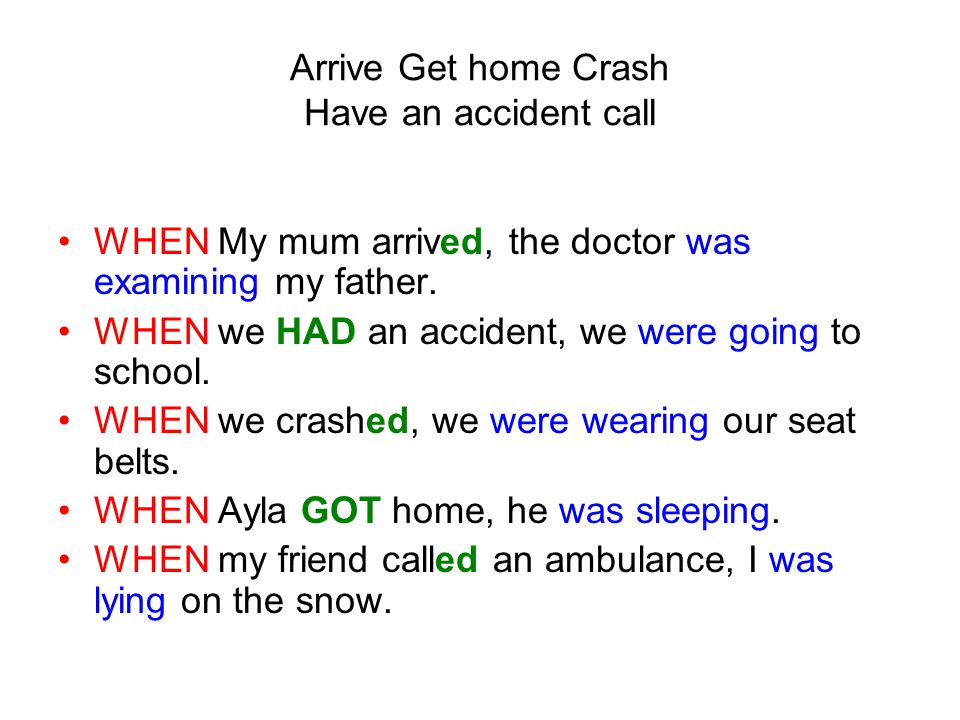 WHEN My mum arrived, the doctor was examining my father. WHEN we HAD an accident, we were going to school. WHEN we crashed, we were wearing our seat b