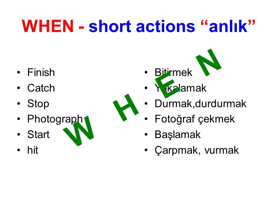 WHEN - short actions anlık Finish Catch Stop Photograph Start hit Bitirmek Yakalamak Durmak,durdurmak Fotoğraf çekmek Başlamak Çarpmak, vurmak W H E N