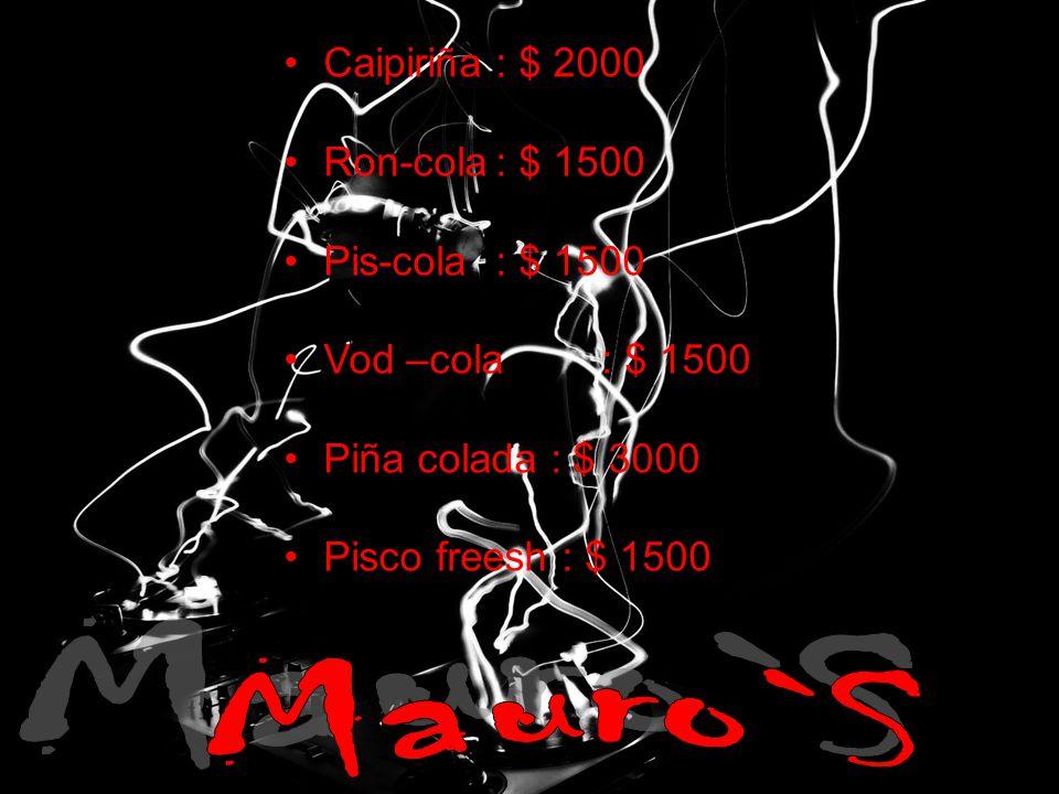Caipiriña: $ 2000 Ron-cola: $ 1500 Pis-cola: $ 1500 Vod –cola: $ 1500 Piña colada : $ 3000 Pisco freesh : $ 1500