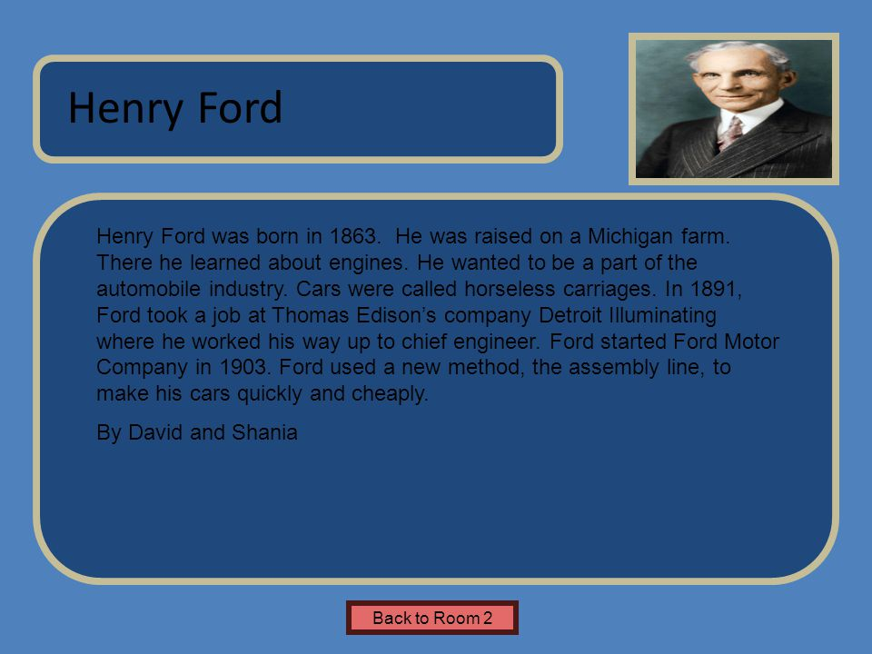 Name of Museum Henry Ford was born in 1863. He was raised on a Michigan farm.