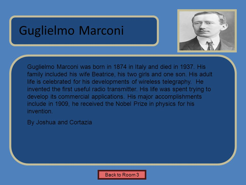 Name of Museum Guglielmo Marconi was born in 1874 in Italy and died in 1937. His family included his wife Beatrice, his two girls and one son. His adu