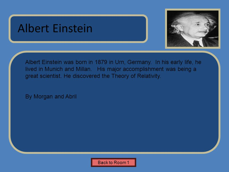 Name of Museum Albert Einstein was born in 1879 in Urn, Germany. In his early life, he lived in Munich and Millan. His major accomplishment was being