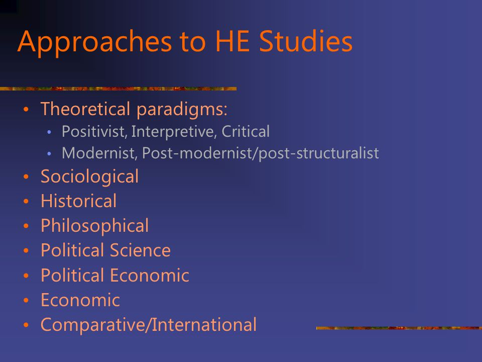 Higher education studies: Focus areas Students Persistence & Retention Student affairs (quality of student experience) Assessment Faculty/staff Teaching & Learning (curriculum, ICTs) Finance Governance/Management & Administration Policy International comparative