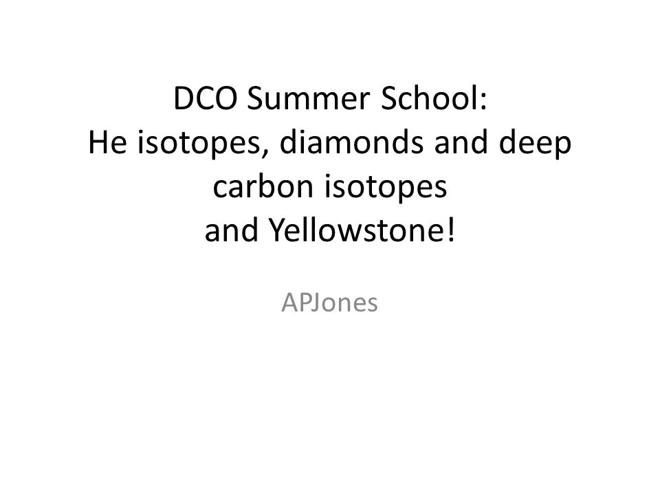 DCO Summer School: He isotopes, diamonds and deep carbon isotopes and Yellowstone! APJones