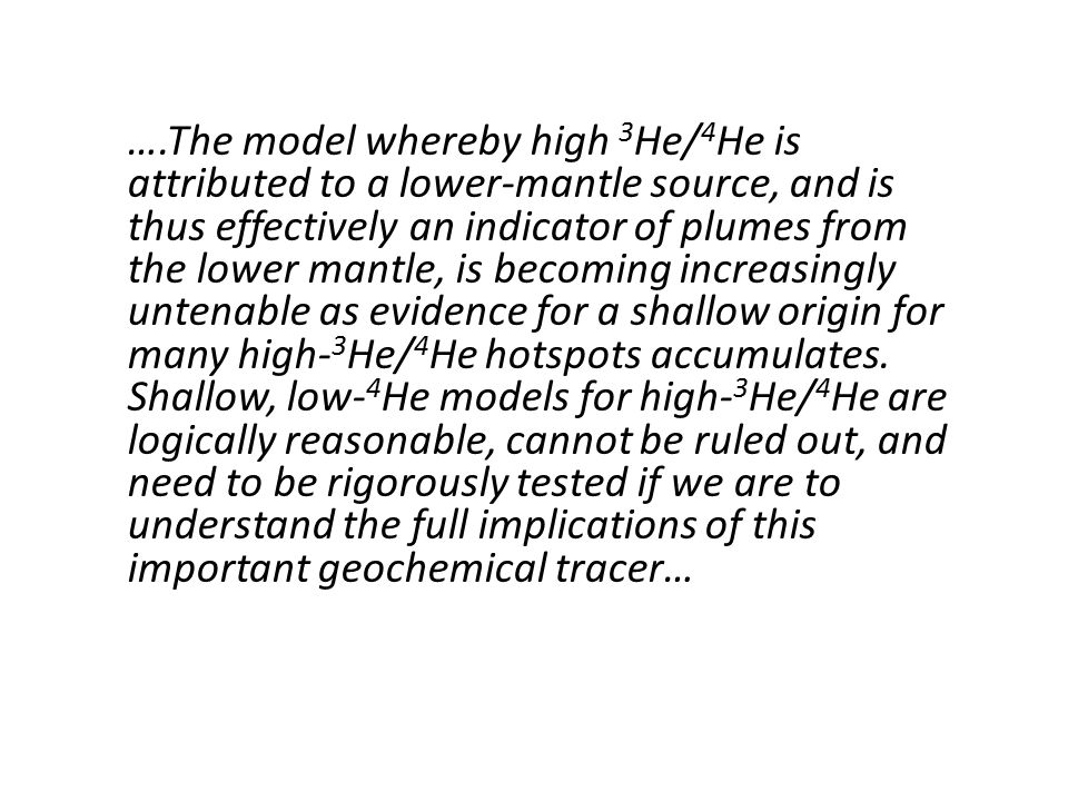 ….The model whereby high 3 He/ 4 He is attributed to a lower-mantle source, and is thus effectively an indicator of plumes from the lower mantle, is becoming increasingly untenable as evidence for a shallow origin for many high- 3 He/ 4 He hotspots accumulates.