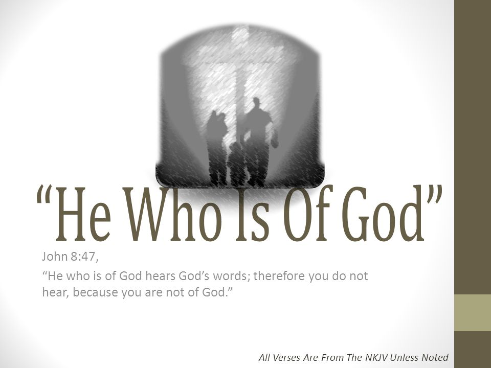 """John 8:47, """"He who is of God hears God's words; therefore you do not hear, because you are not of God."""" All Verses Are From The NKJV Unless Noted"""
