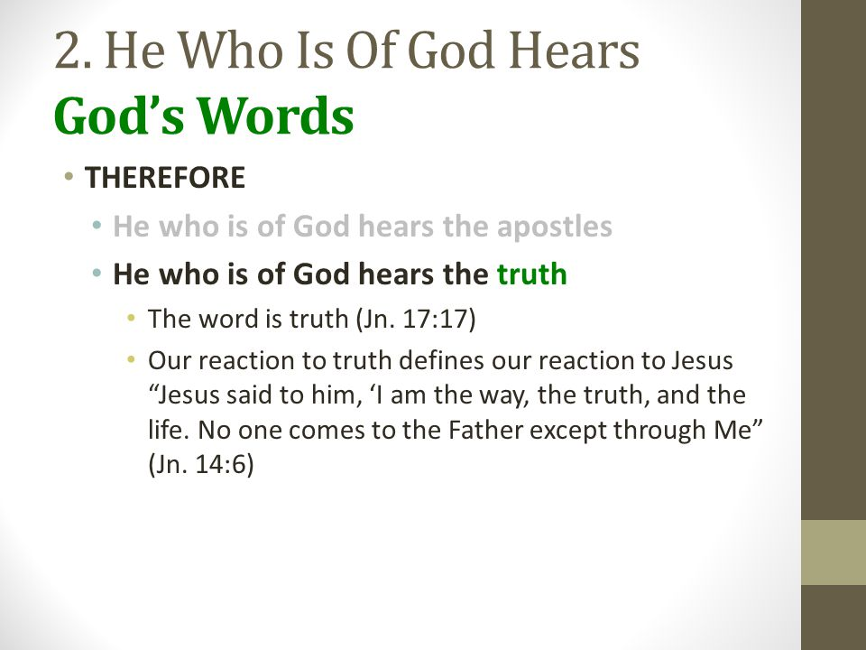 2. He Who Is Of God Hears God's Words THEREFORE He who is of God hears the apostles He who is of God hears the truth The word is truth (Jn. 17:17) Our