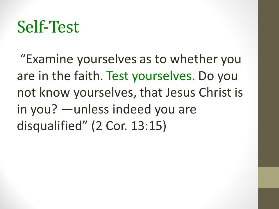 """Self-Test """"Examine yourselves as to whether you are in the faith. Test yourselves. Do you not know yourselves, that Jesus Christ is in you? —unless in"""