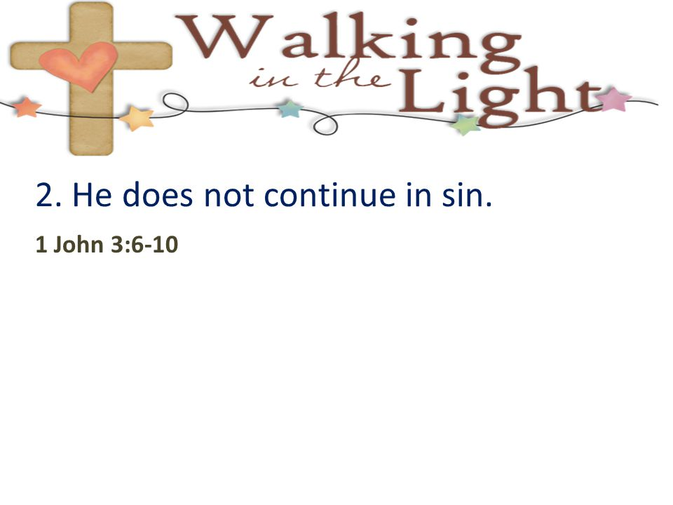 2. He does not continue in sin. 1 John 3:6-10