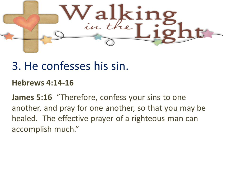 "3. He confesses his sin. Hebrews 4:14-16 James 5:16 ""Therefore, confess your sins to one another, and pray for one another, so that you may be healed."