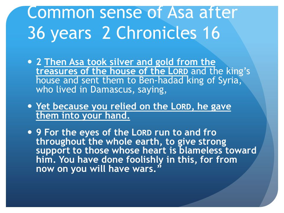 Common sense of Asa after 36 years 2 Chronicles 16 2 Then Asa took silver and gold from the treasures of the house of the L ORD and the king's house and sent them to Ben-hadad king of Syria, who lived in Damascus, saying, Yet because you relied on the L ORD, he gave them into your hand.