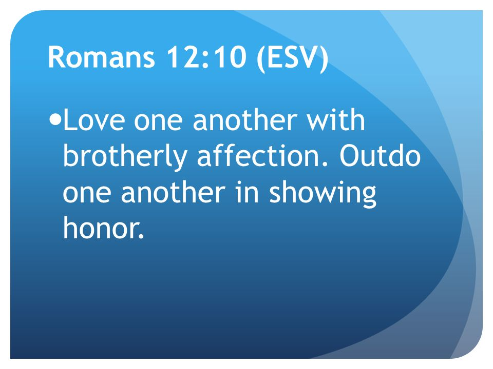 Romans 12:10 (ESV) Love one another with brotherly affection. Outdo one another in showing honor.