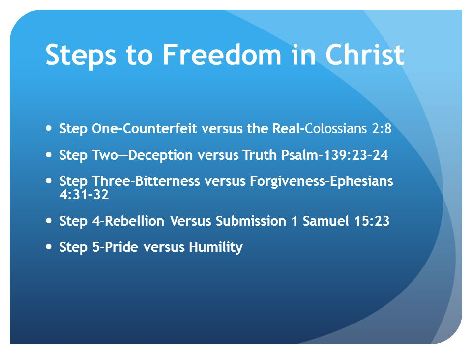 Steps to Freedom in Christ Step One-Counterfeit versus the Real-Colossians 2:8 Step Two—Deception versus Truth Psalm-139:23–24 Step Three-Bitterness versus Forgiveness-Ephesians 4:31–32 Step 4-Rebellion Versus Submission 1 Samuel 15:23 Step 5-Pride versus Humility
