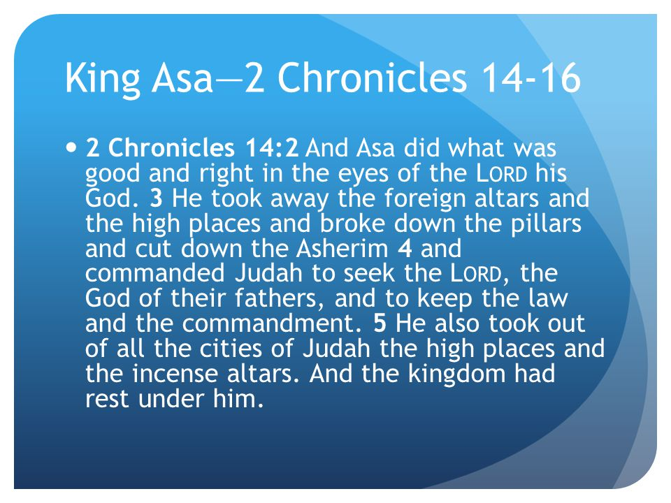 King Asa—2 Chronicles 14-16 2 Chronicles 14:2 And Asa did what was good and right in the eyes of the L ORD his God.