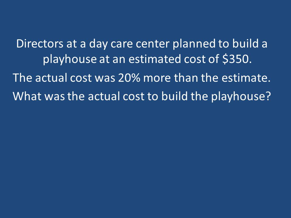 Directors at a day care center planned to build a playhouse at an estimated cost of $350.