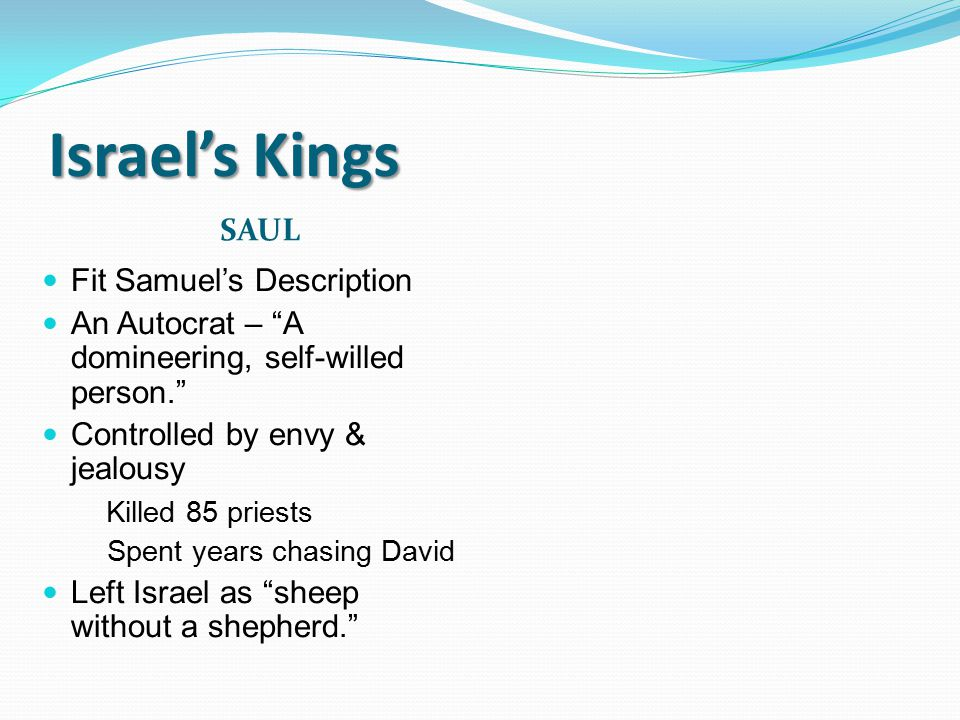 "Israel's Kings SAUL Fit Samuel's Description An Autocrat – ""A domineering, self-willed person."" Controlled by envy & jealousy Killed 85 priests Spent"