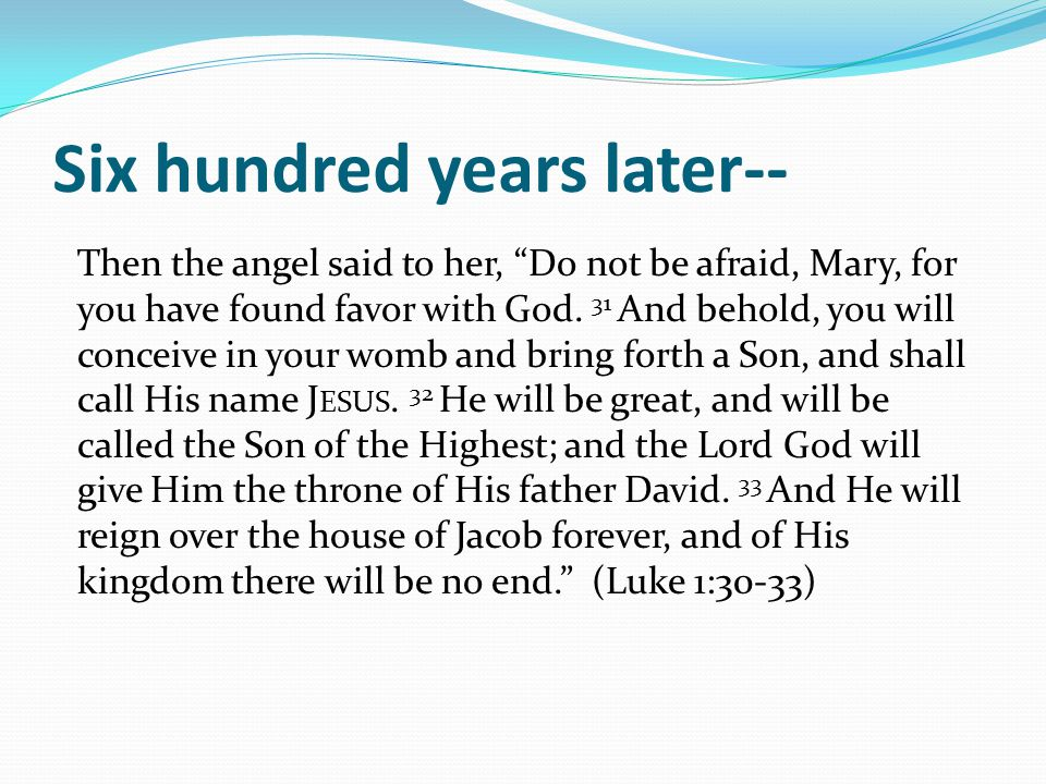 "Six hundred years later-- Then the angel said to her, ""Do not be afraid, Mary, for you have found favor with God. 31 And behold, you will conceive in"