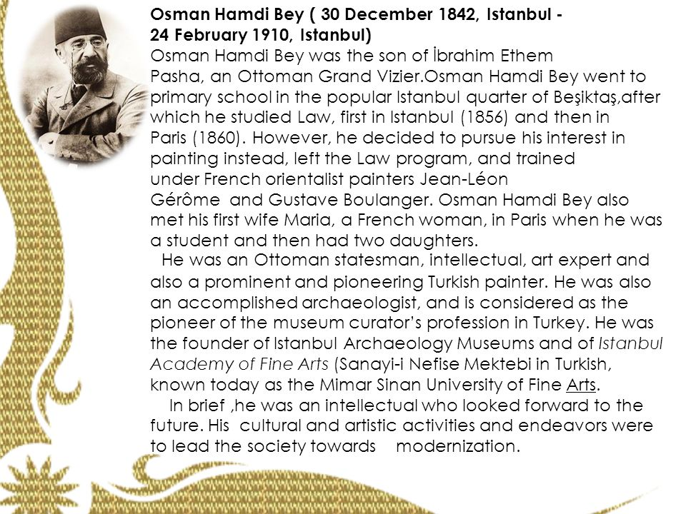 Osman Hamdi Bey ( 30 December 1842, Istanbul - 24 February 1910, Istanbul) Osman Hamdi Bey was the son of İbrahim Ethem Pasha, an Ottoman Grand Vizier.Osman Hamdi Bey went to primary school in the popular Istanbul quarter of Beşiktaş,after which he studied Law, first in Istanbul (1856) and then in Paris (1860).