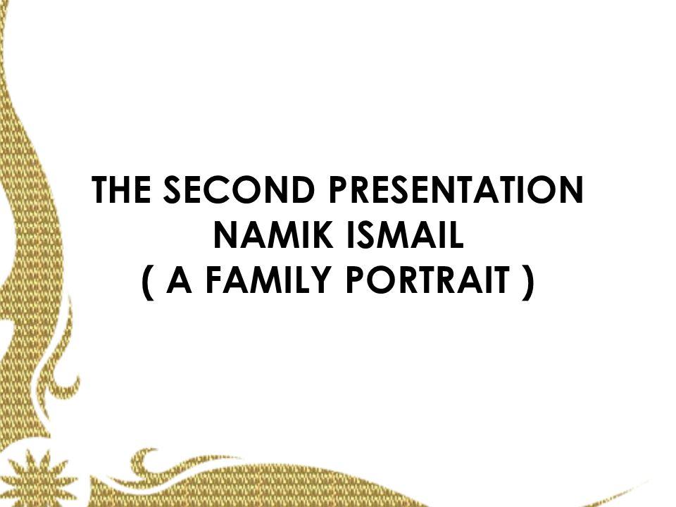 THE SECOND PRESENTATION NAMIK ISMAIL ( A FAMILY PORTRAIT )