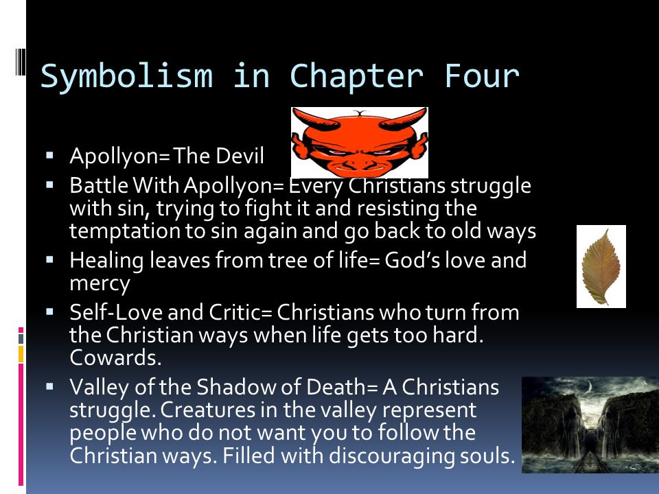 Symbolism in Chapter Four  Apollyon= The Devil  Battle With Apollyon= Every Christians struggle with sin, trying to fight it and resisting the temptation to sin again and go back to old ways  Healing leaves from tree of life= God's love and mercy  Self-Love and Critic= Christians who turn from the Christian ways when life gets too hard.
