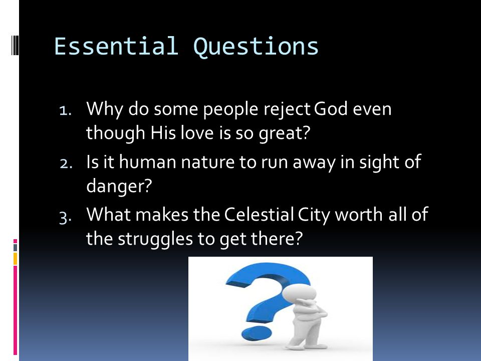 Essential Questions 1.Why do some people reject God even though His love is so great.