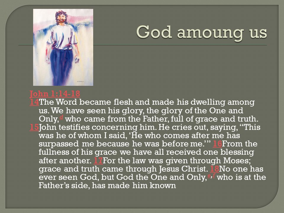 John 1:14-18 1414The Word became flesh and made his dwelling among us. We have seen his glory, the glory of the One and Only, d who came from the Fath
