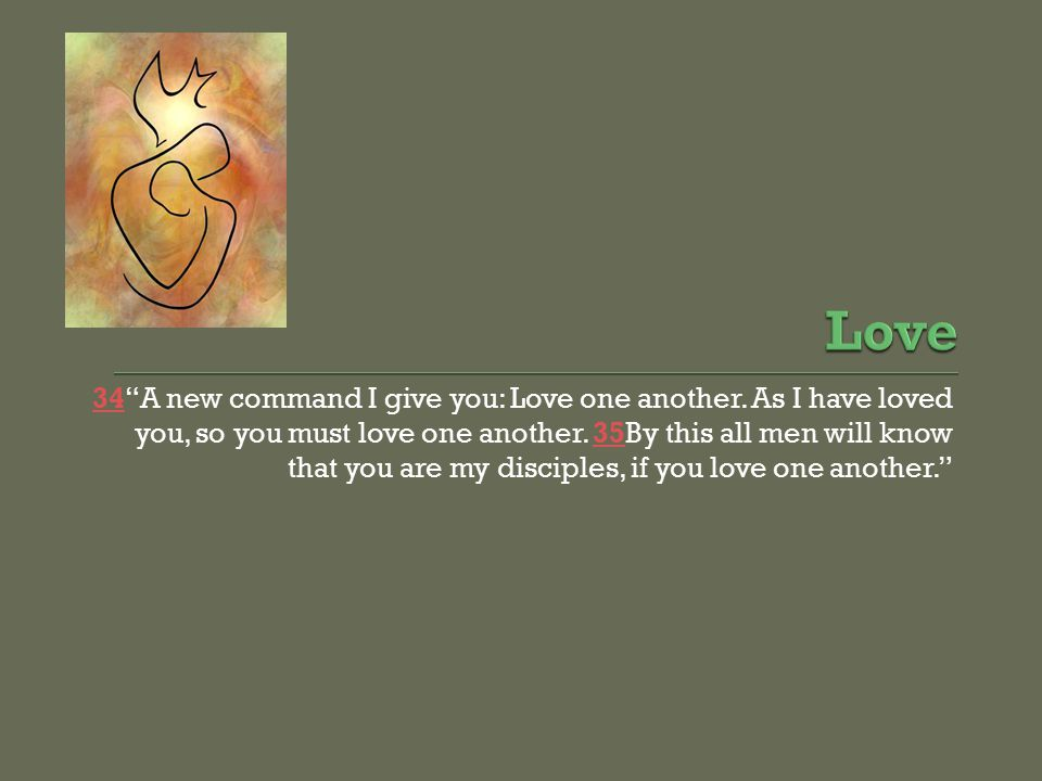 3434 A new command I give you: Love one another. As I have loved you, so you must love one another.