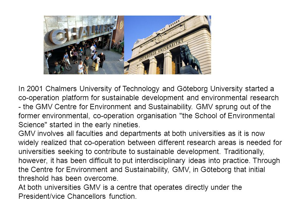 In 2001 Chalmers University of Technology and Göteborg University started a co-operation platform for sustainable development and environmental research - the GMV Centre for Environment and Sustainability.