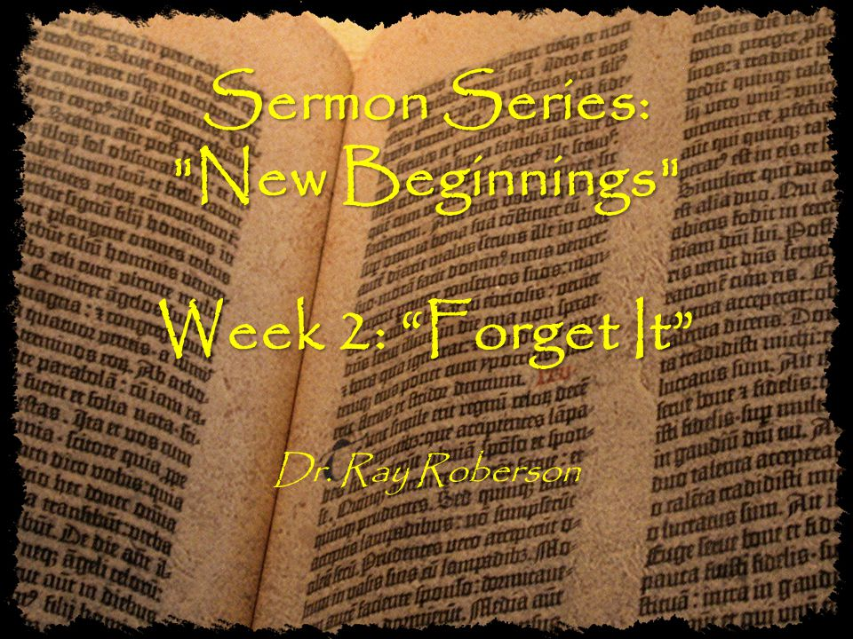 Sermon Series: New Beginnings Week 2: Forget It Sermon Series: New Beginnings Week 2: Forget It Dr.