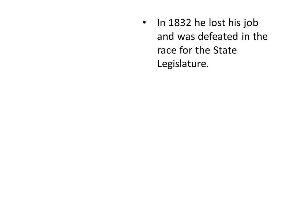 In 1832 he lost his job and was defeated in the race for the State Legislature.