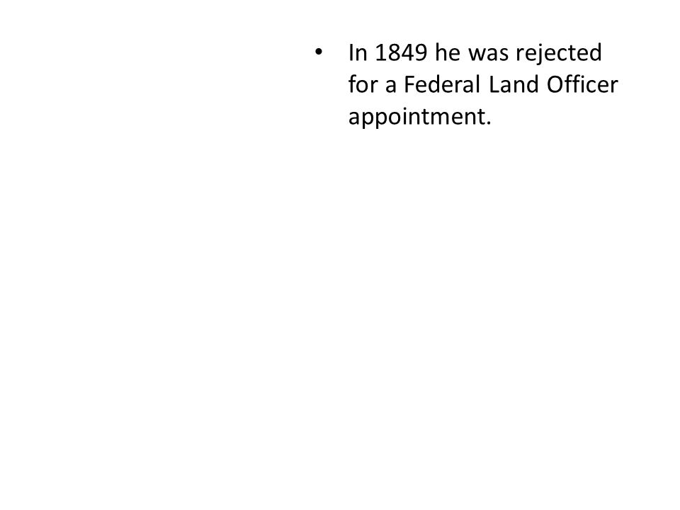 In 1849 he was rejected for a Federal Land Officer appointment.