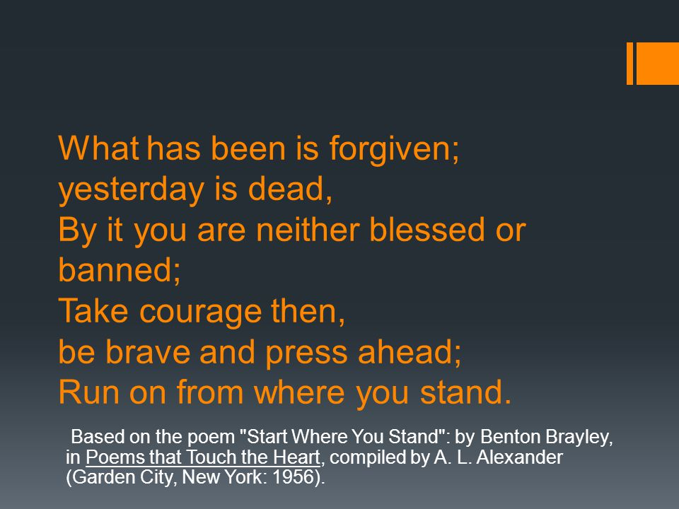 What has been is forgiven; yesterday is dead, By it you are neither blessed or banned; Take courage then, be brave and press ahead; Run on from where you stand.