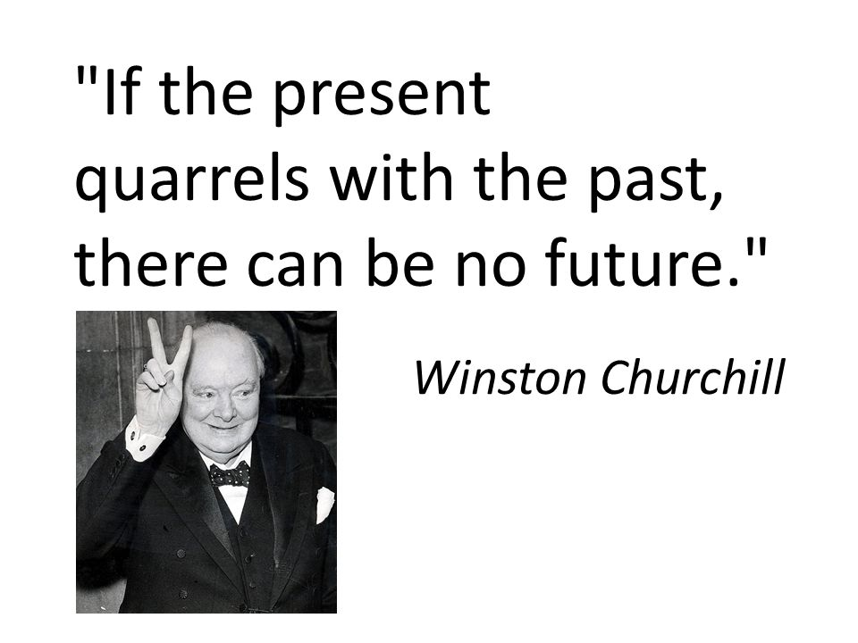 If the present quarrels with the past, there can be no future. Winston Churchill
